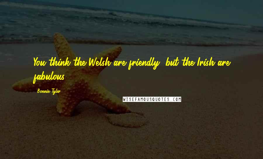 Bonnie Tyler quotes: You think the Welsh are friendly, but the Irish are fabulous.