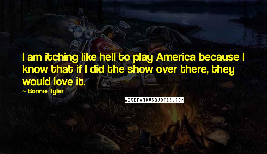 Bonnie Tyler quotes: I am itching like hell to play America because I know that if I did the show over there, they would love it.
