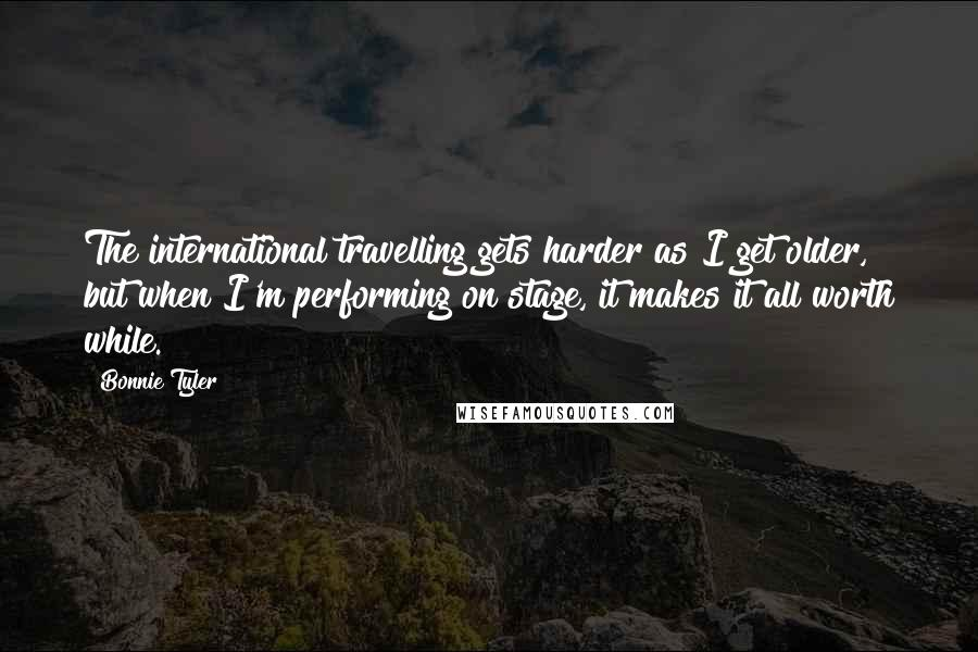 Bonnie Tyler quotes: The international travelling gets harder as I get older, but when I'm performing on stage, it makes it all worth while.