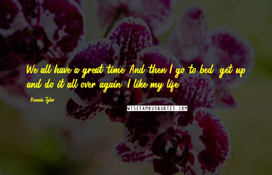 Bonnie Tyler quotes: We all have a great time. And then I go to bed, get up and do it all over again. I like my life.