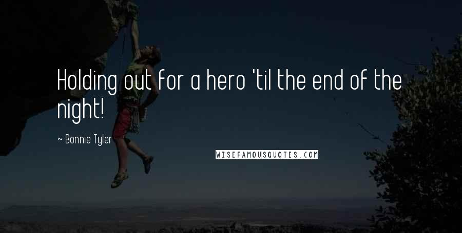 Bonnie Tyler quotes: Holding out for a hero 'til the end of the night!