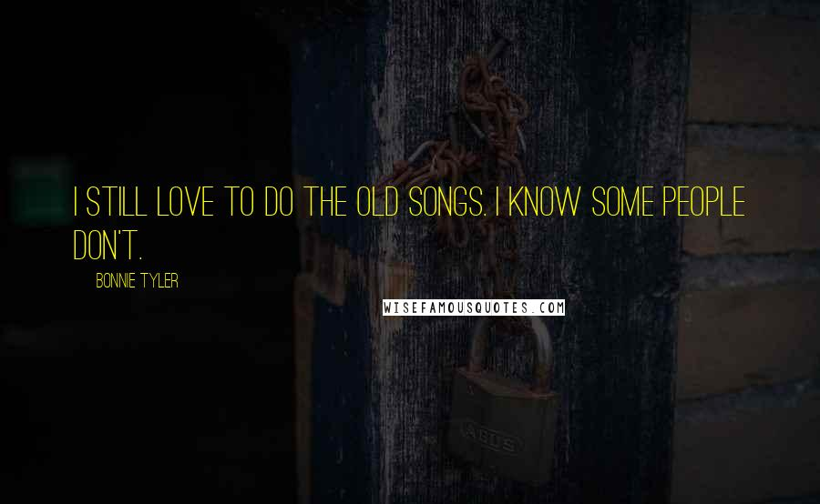 Bonnie Tyler quotes: I still love to do the old songs. I know some people don't.