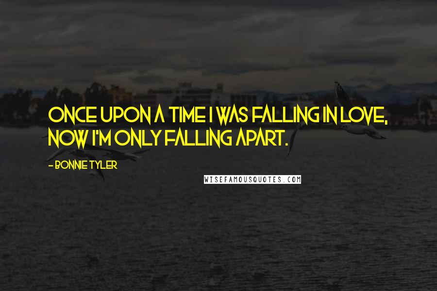 Bonnie Tyler quotes: Once upon a time I was falling in love, now I'm only falling apart.