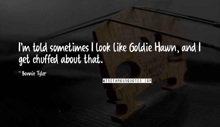 Bonnie Tyler quotes: I'm told sometimes I look like Goldie Hawn, and I get chuffed about that.