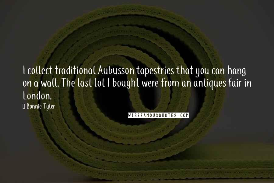 Bonnie Tyler quotes: I collect traditional Aubusson tapestries that you can hang on a wall. The last lot I bought were from an antiques fair in London.