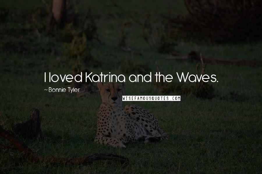 Bonnie Tyler quotes: I loved Katrina and the Waves.