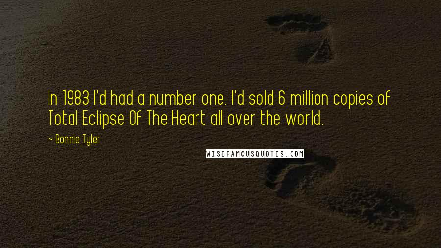 Bonnie Tyler quotes: In 1983 I'd had a number one. I'd sold 6 million copies of Total Eclipse Of The Heart all over the world.