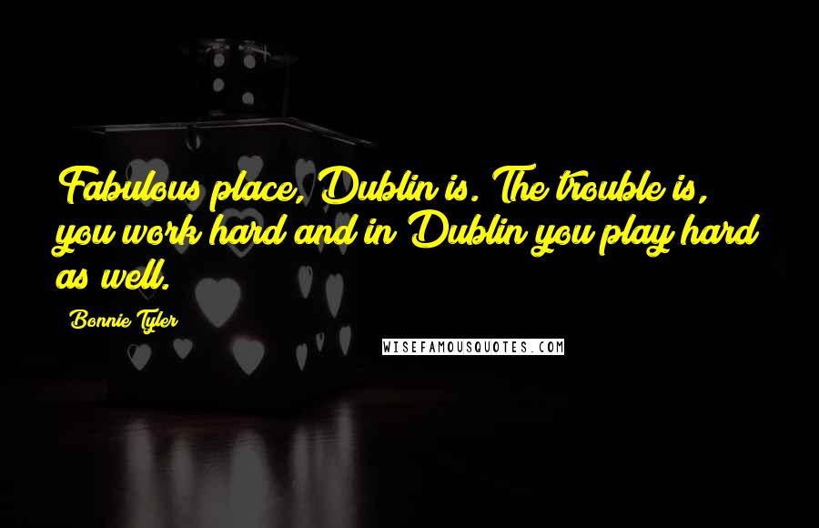 Bonnie Tyler quotes: Fabulous place, Dublin is. The trouble is, you work hard and in Dublin you play hard as well.