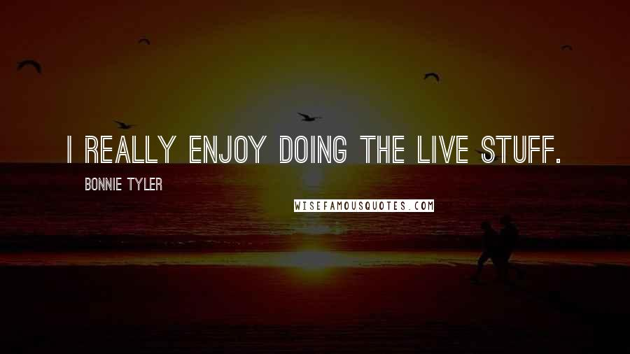 Bonnie Tyler quotes: I really enjoy doing the live stuff.