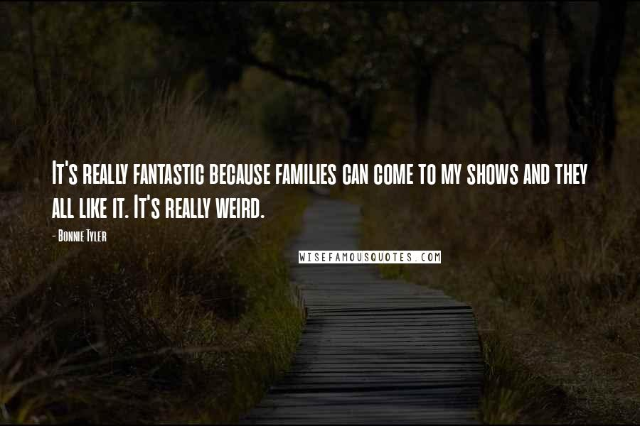 Bonnie Tyler quotes: It's really fantastic because families can come to my shows and they all like it. It's really weird.