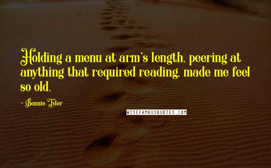 Bonnie Tyler quotes: Holding a menu at arm's length, peering at anything that required reading, made me feel so old.