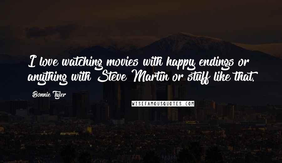 Bonnie Tyler quotes: I love watching movies with happy endings or anything with Steve Martin or stuff like that.