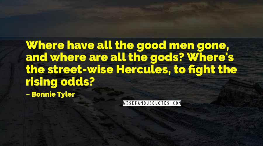 Bonnie Tyler quotes: Where have all the good men gone, and where are all the gods? Where's the street-wise Hercules, to fight the rising odds?