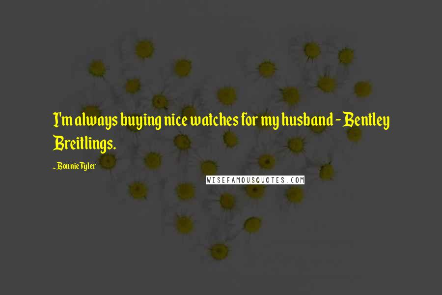 Bonnie Tyler quotes: I'm always buying nice watches for my husband - Bentley Breitlings.