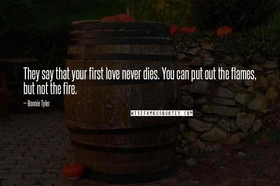 Bonnie Tyler quotes: They say that your first love never dies. You can put out the flames, but not the fire.
