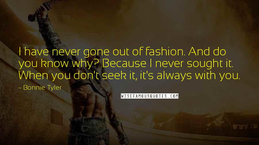 Bonnie Tyler quotes: I have never gone out of fashion. And do you know why? Because I never sought it. When you don't seek it, it's always with you.