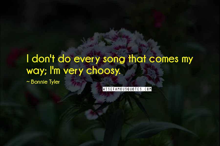 Bonnie Tyler quotes: I don't do every song that comes my way; I'm very choosy.