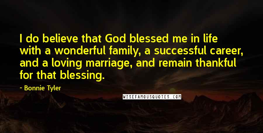 Bonnie Tyler quotes: I do believe that God blessed me in life with a wonderful family, a successful career, and a loving marriage, and remain thankful for that blessing.