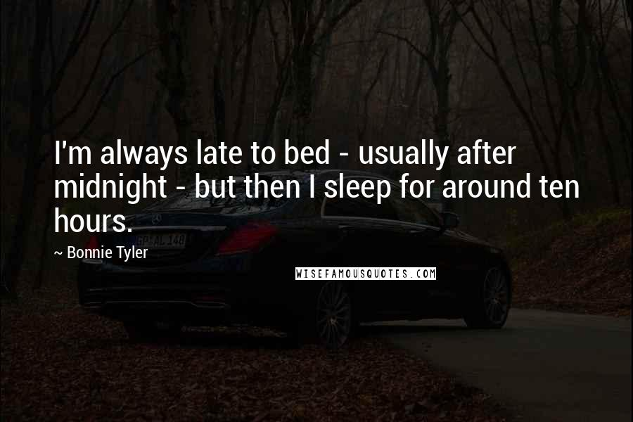 Bonnie Tyler quotes: I'm always late to bed - usually after midnight - but then I sleep for around ten hours.