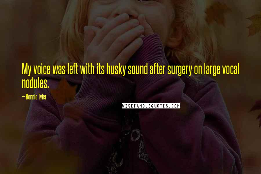 Bonnie Tyler quotes: My voice was left with its husky sound after surgery on large vocal nodules.