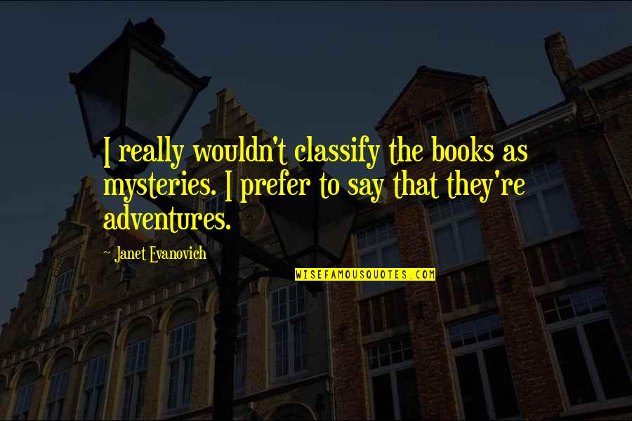 Book Adventures Quotes By Janet Evanovich: I really wouldn't classify the books as mysteries.