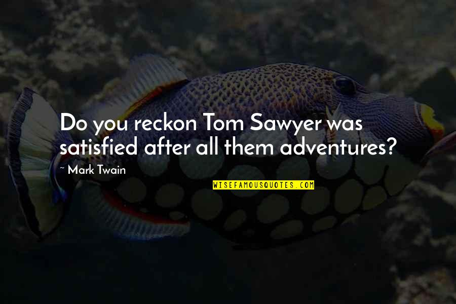 Book Adventures Quotes By Mark Twain: Do you reckon Tom Sawyer was satisfied after