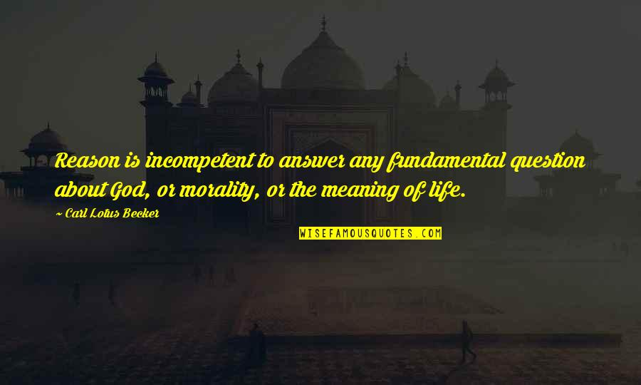 Book Buying Quotes By Carl Lotus Becker: Reason is incompetent to answer any fundamental question
