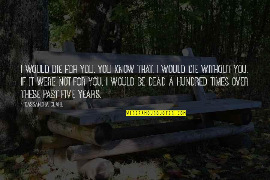 Book Buying Quotes By Cassandra Clare: I would die for you. You know that.