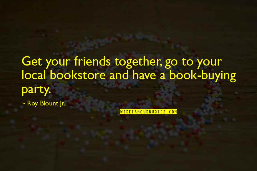 Book Buying Quotes By Roy Blount Jr.: Get your friends together, go to your local