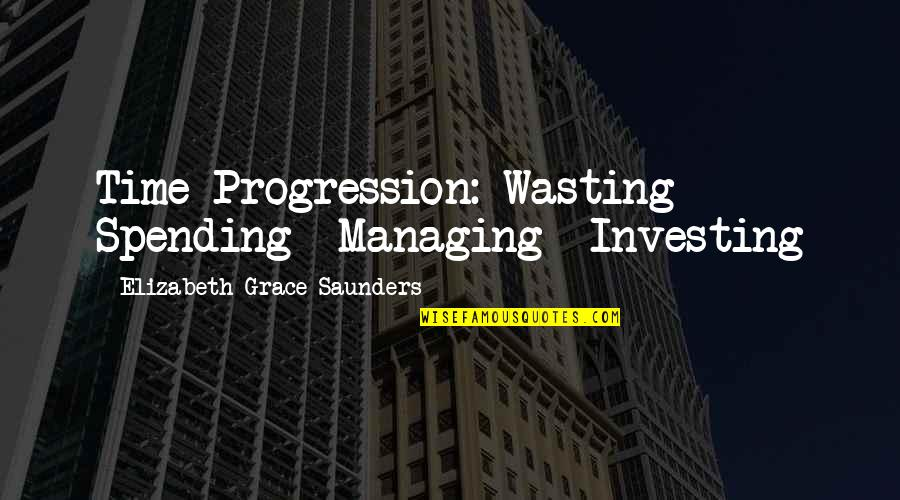Book Launching Quotes By Elizabeth Grace Saunders: Time Progression: Wasting Spending Managing Investing