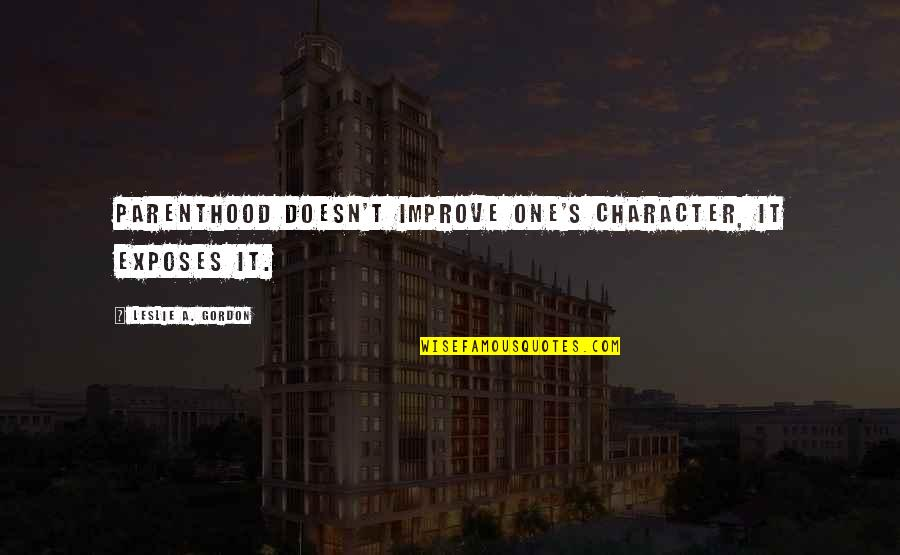 Book Launching Quotes By Leslie A. Gordon: Parenthood doesn't improve one's character, it exposes it.