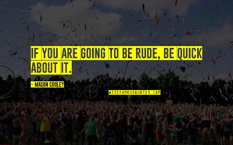 Book Launching Quotes By Mason Cooley: If you are going to be rude, be