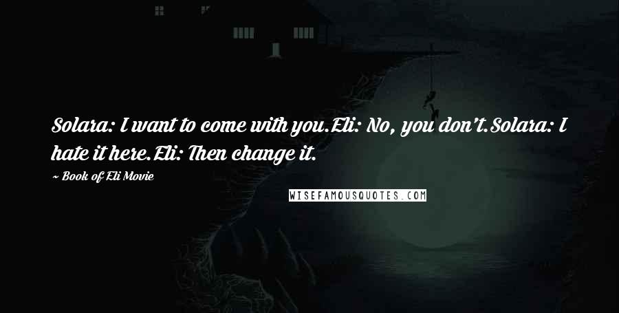 Book Of Eli Movie quotes: Solara: I want to come with you.Eli: No, you don't.Solara: I hate it here.Eli: Then change it.