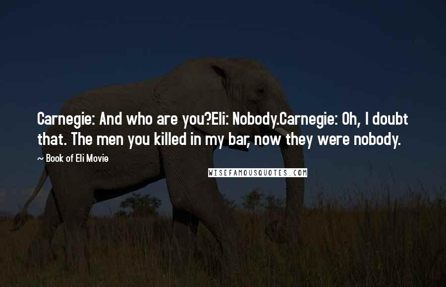 Book Of Eli Movie quotes: Carnegie: And who are you?Eli: Nobody.Carnegie: Oh, I doubt that. The men you killed in my bar, now they were nobody.