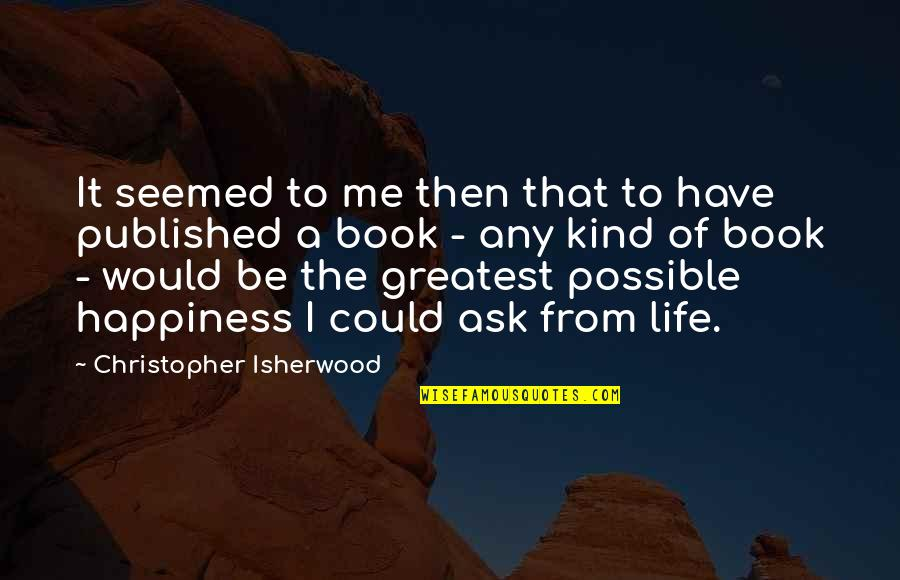 Book Of Life Quotes By Christopher Isherwood: It seemed to me then that to have