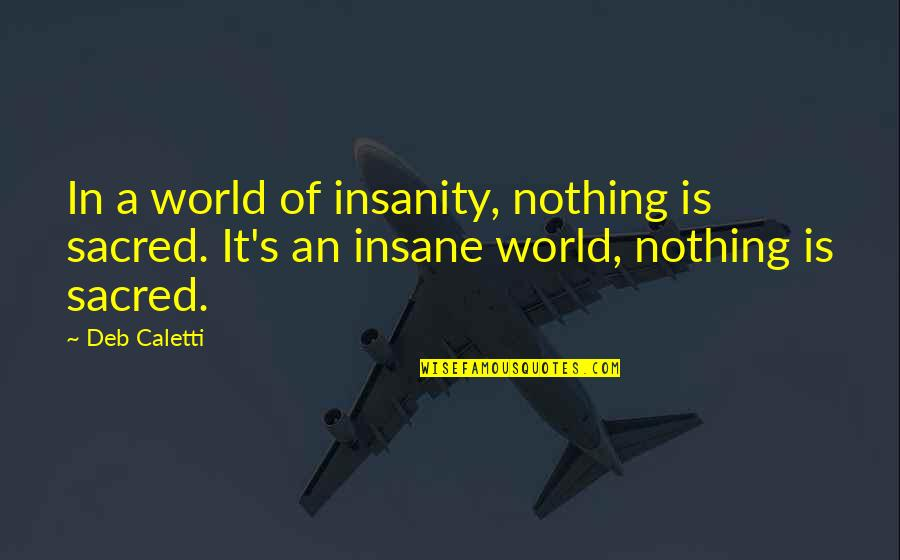 Book Of Life Quotes By Deb Caletti: In a world of insanity, nothing is sacred.