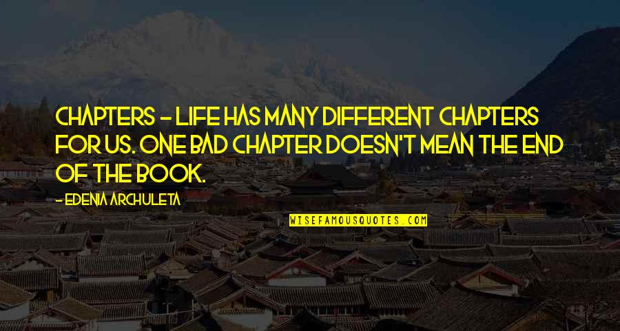 Book Of Life Quotes By Edenia Archuleta: Chapters - Life has many different chapters for