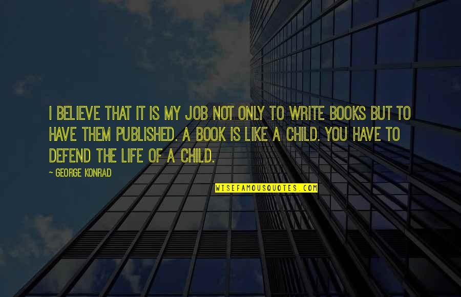 Book Of Life Quotes By George Konrad: I believe that it is my job not