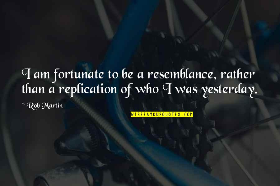 Book Of Life Quotes By Rob Martin: I am fortunate to be a resemblance, rather