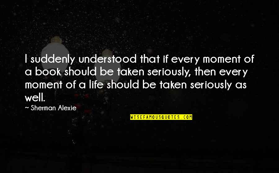 Book Of Life Quotes By Sherman Alexie: I suddenly understood that if every moment of