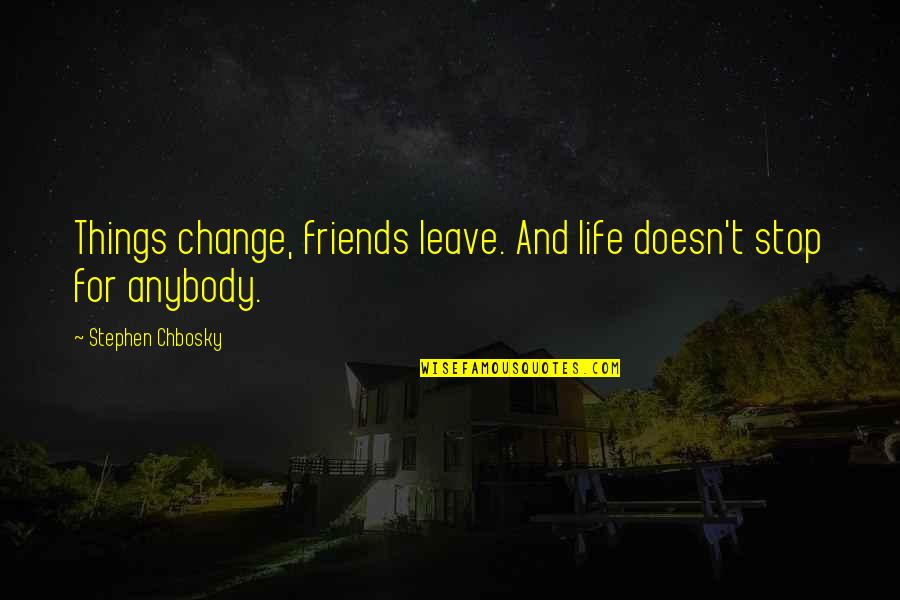 Book Of Life Quotes By Stephen Chbosky: Things change, friends leave. And life doesn't stop