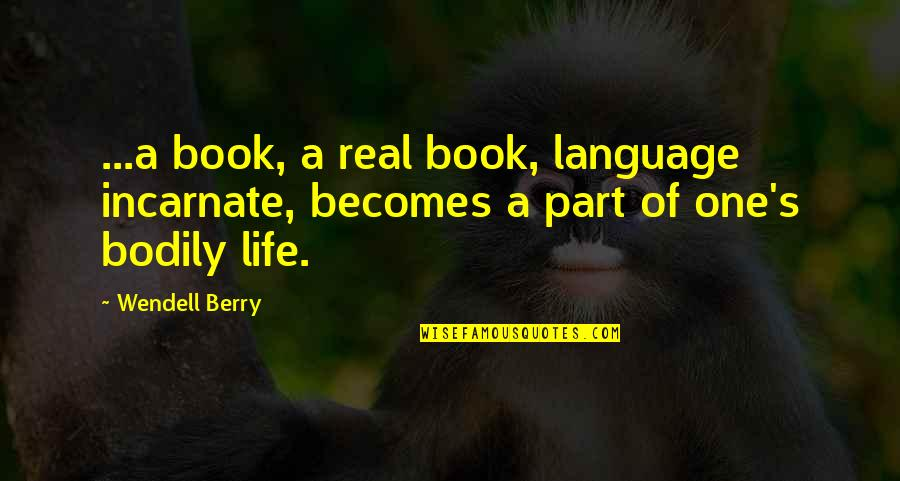 Book Of Life Quotes By Wendell Berry: ...a book, a real book, language incarnate, becomes