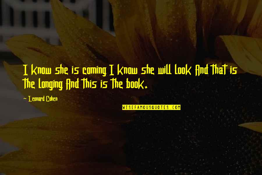Book Of Longing Quotes By Leonard Cohen: I know she is coming I know she