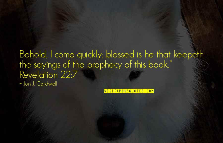 Book Of Revelation Best Quotes By Jon J. Cardwell: Behold, I come quickly: blessed is he that