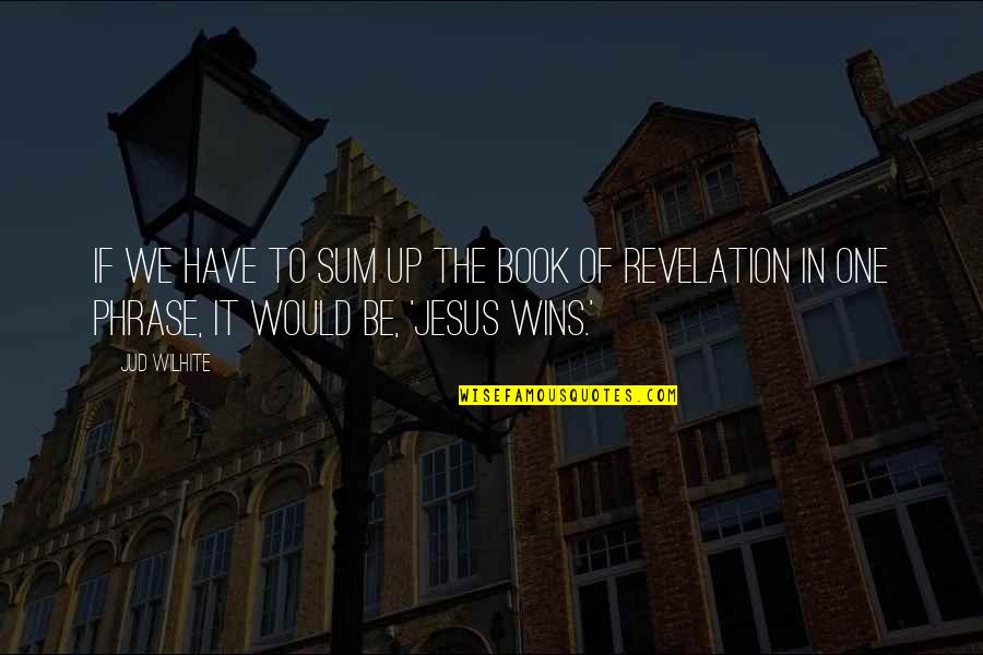 Book Of Revelation Best Quotes By Jud Wilhite: If we have to sum up the Book