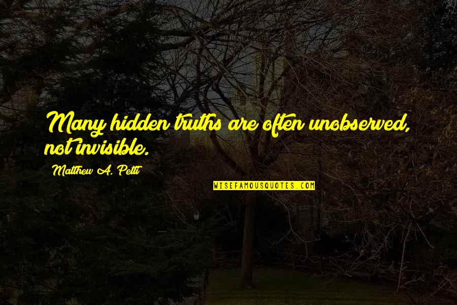 Book Of Revelation Best Quotes By Matthew A. Petti: Many hidden truths are often unobserved, not invisible.