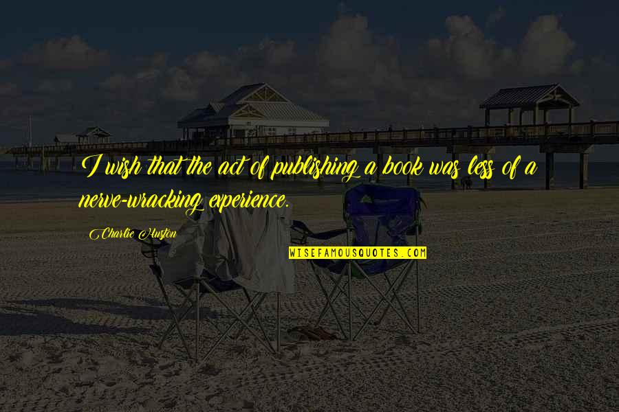 Book Publishing Quotes By Charlie Huston: I wish that the act of publishing a