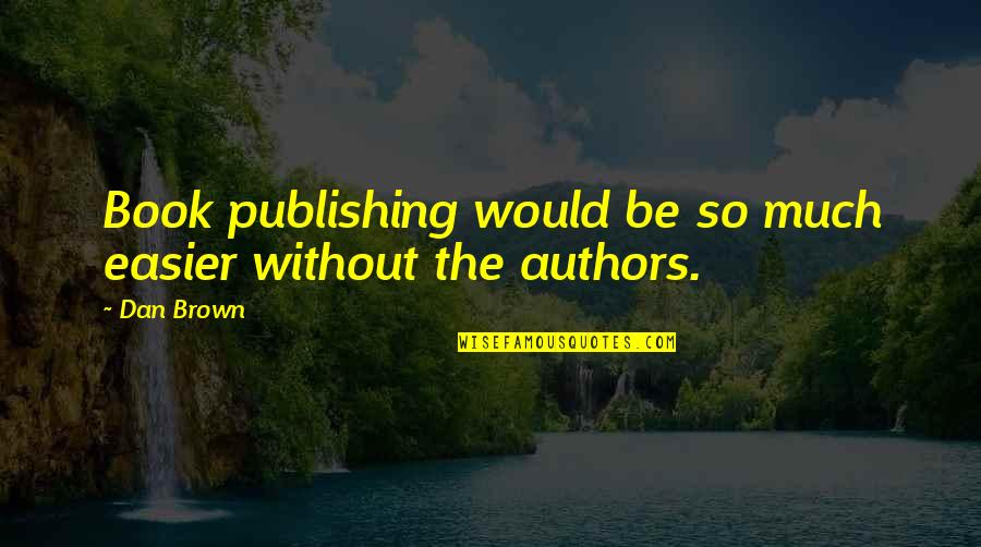 Book Publishing Quotes By Dan Brown: Book publishing would be so much easier without