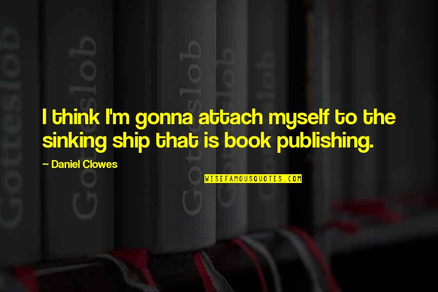Book Publishing Quotes By Daniel Clowes: I think I'm gonna attach myself to the