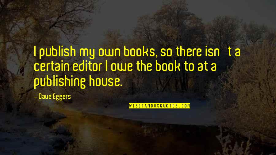 Book Publishing Quotes By Dave Eggers: I publish my own books, so there isn't